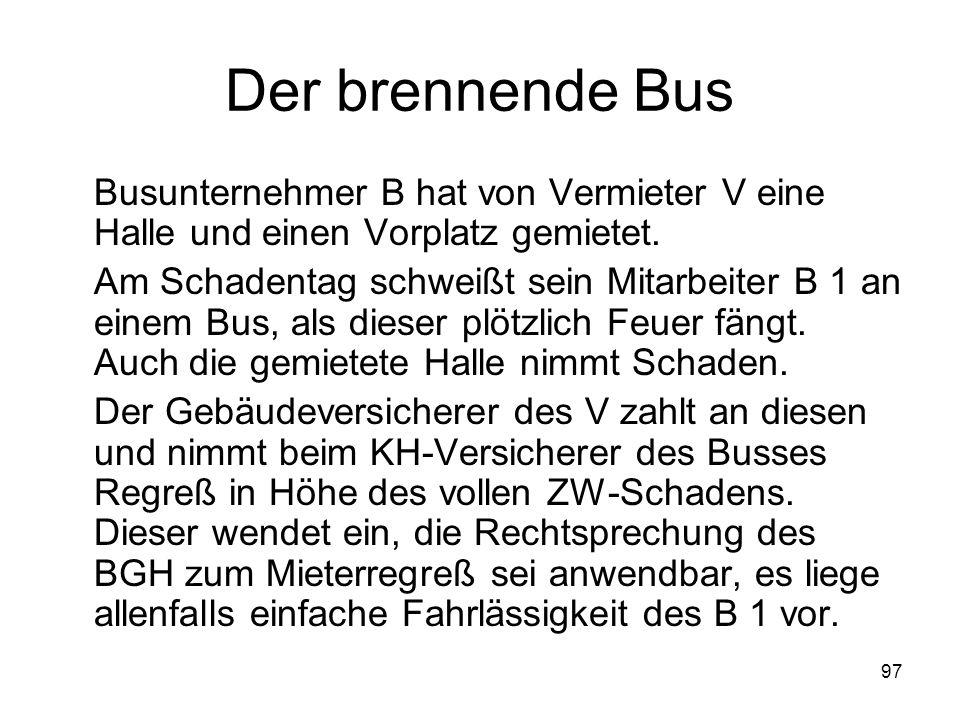 97 Der brennende Bus Busunternehmer B hat von Vermieter V eine Halle und einen Vorplatz gemietet. Am Schadentag schweißt sein Mitarbeiter B 1 an einem