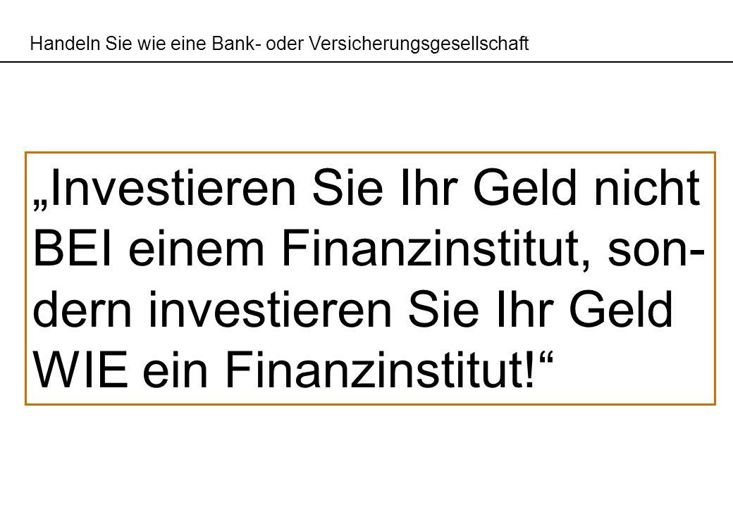 Handeln Sie wie eine Bank- oder Versicherungsgesellschaft Investieren Sie Ihr Geld nicht BEI einem Finanzinstitut, son- dern investieren Sie Ihr Geld