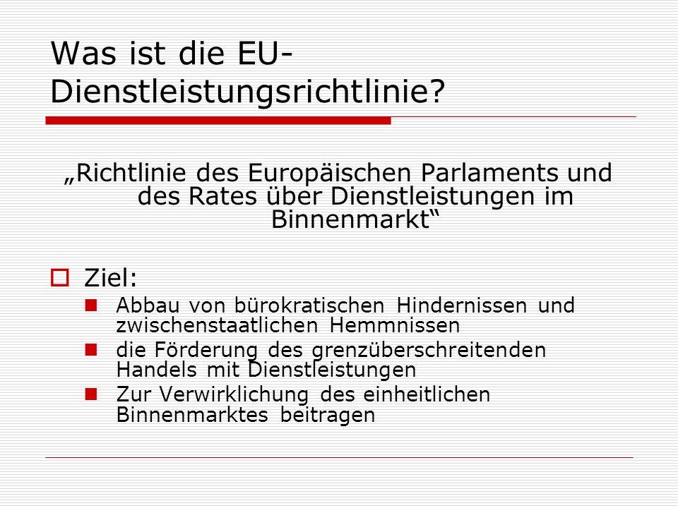 Was ist die EU- Dienstleistungsrichtlinie? Richtlinie des Europäischen Parlaments und des Rates über Dienstleistungen im Binnenmarkt Ziel: Abbau von b