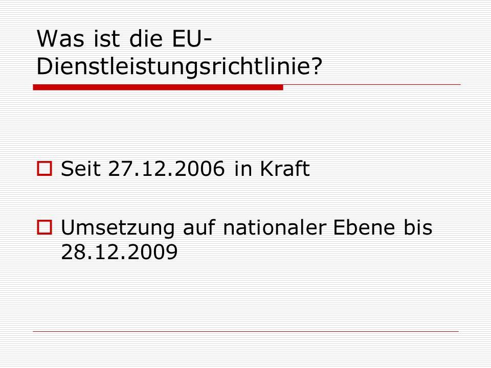 Was ist die EU- Dienstleistungsrichtlinie? Seit 27.12.2006 in Kraft Umsetzung auf nationaler Ebene bis 28.12.2009