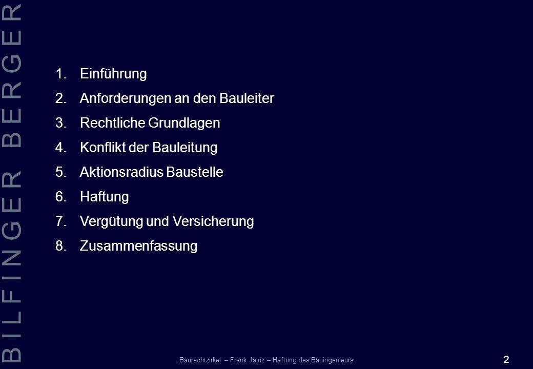 2 B I L F I N G E R B E R G E R Baurechtzirkel – Frank Jainz – Haftung des Bauingenieurs 1.Einführung 2.Anforderungen an den Bauleiter 3.Rechtliche Gr