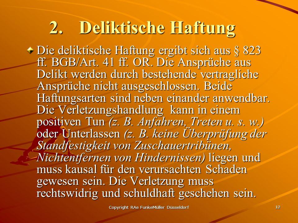 Copyright RAe FunkeMüller Düsseldorf 12 2.Deliktische Haftung Die deliktische Haftung ergibt sich aus § 823 ff. BGB/Art. 41 ff. OR. Die Ansprüche aus
