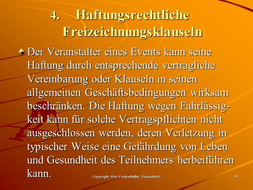 Copyright RAe FunkeMüller Düsseldorf 14 4.Haftungsrechtliche Freizeichnungsklauseln Der Veranstalter eines Events kann seine Haftung durch entsprechende vertragliche Vereinbarung oder Klauseln in seinen allgemeinen Geschäftsbedingungen wirksam beschränken.