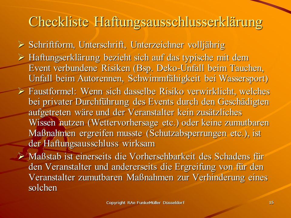 Copyright RAe FunkeMüller Düsseldorf 15 Checkliste Haftungsausschlusserklärung Schriftform, Unterschrift, Unterzeichner volljährig Schriftform, Unterschrift, Unterzeichner volljährig Haftungserklärung bezieht sich auf das typische mit dem Event verbundene Risiken (Bsp.