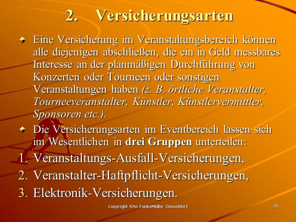 Copyright RAe FunkeMüller Düsseldorf 25 2.Versicherungsarten Eine Versicherung im Veranstaltungsbereich können alle diejenigen abschließen, die ein in Geld messbares Interesse an der planmäßigen Durchführung von Konzerten oder Tourneen oder sonstigen Veranstaltungen haben (z.
