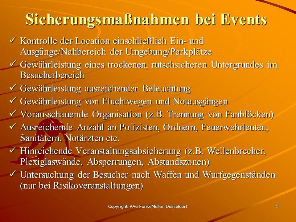 Copyright RAe FunkeMüller Düsseldorf 5 Sicherungsmaßnahmen bei Events Kontrolle der Location einschließlich Ein- und Ausgänge/Nahbereich der Umgebung/Parkplätze Kontrolle der Location einschließlich Ein- und Ausgänge/Nahbereich der Umgebung/Parkplätze Gewährleistung eines trockenen, rutschsicheren Untergrundes im Besucherbereich Gewährleistung eines trockenen, rutschsicheren Untergrundes im Besucherbereich Gewährleistung ausreichender Beleuchtung Gewährleistung ausreichender Beleuchtung Gewährleistung von Fluchtwegen und Notausgängen Gewährleistung von Fluchtwegen und Notausgängen Vorausschauende Organisation (z.B.