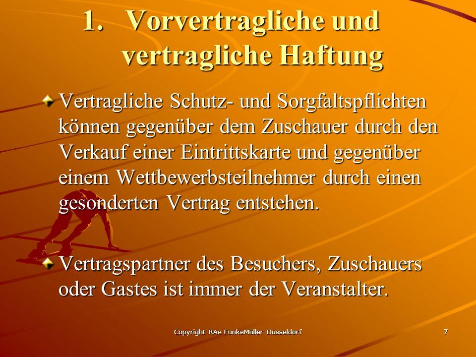 Copyright RAe FunkeMüller Düsseldorf 7 1.Vorvertragliche und vertragliche Haftung Vertragliche Schutz- und Sorgfaltspflichten können gegenüber dem Zuschauer durch den Verkauf einer Eintrittskarte und gegenüber einem Wettbewerbsteilnehmer durch einen gesonderten Vertrag entstehen.