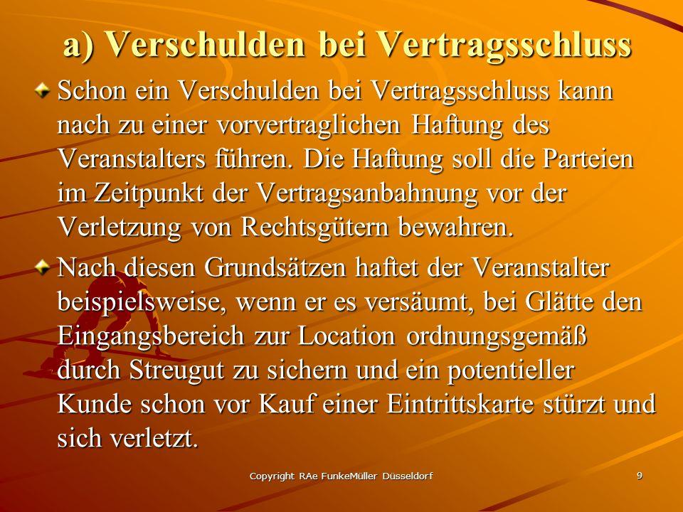 Copyright RAe FunkeMüller Düsseldorf 9 a) Verschulden bei Vertragsschluss Schon ein Verschulden bei Vertragsschluss kann nach zu einer vorvertraglichen Haftung des Veranstalters führen.
