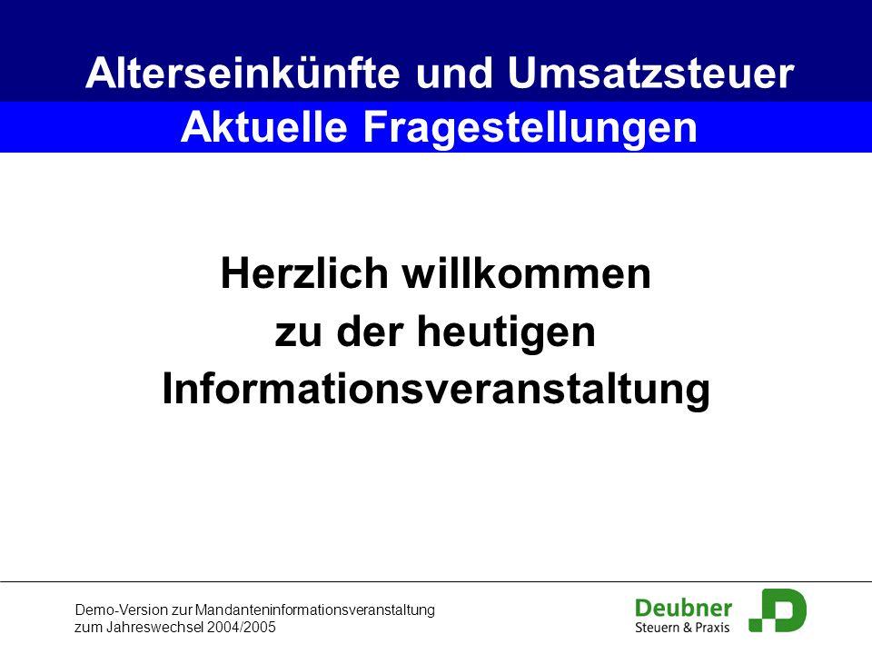 Demo-Version zur Mandanteninformationsveranstaltung zum Jahreswechsel 2004/2005 Alterseinkünfte und Umsatzsteuer Herzlich willkommen zu der heutigen I