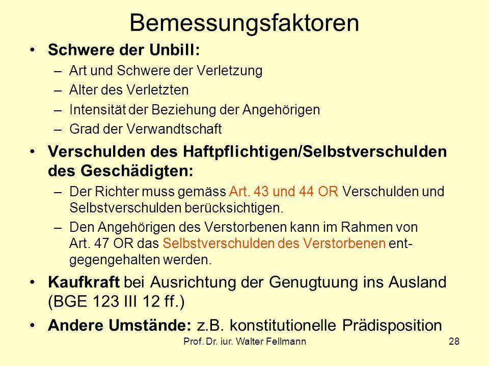 Prof. Dr. iur. Walter Fellmann28 Bemessungsfaktoren Schwere der Unbill: –Art und Schwere der Verletzung –Alter des Verletzten –Intensität der Beziehun