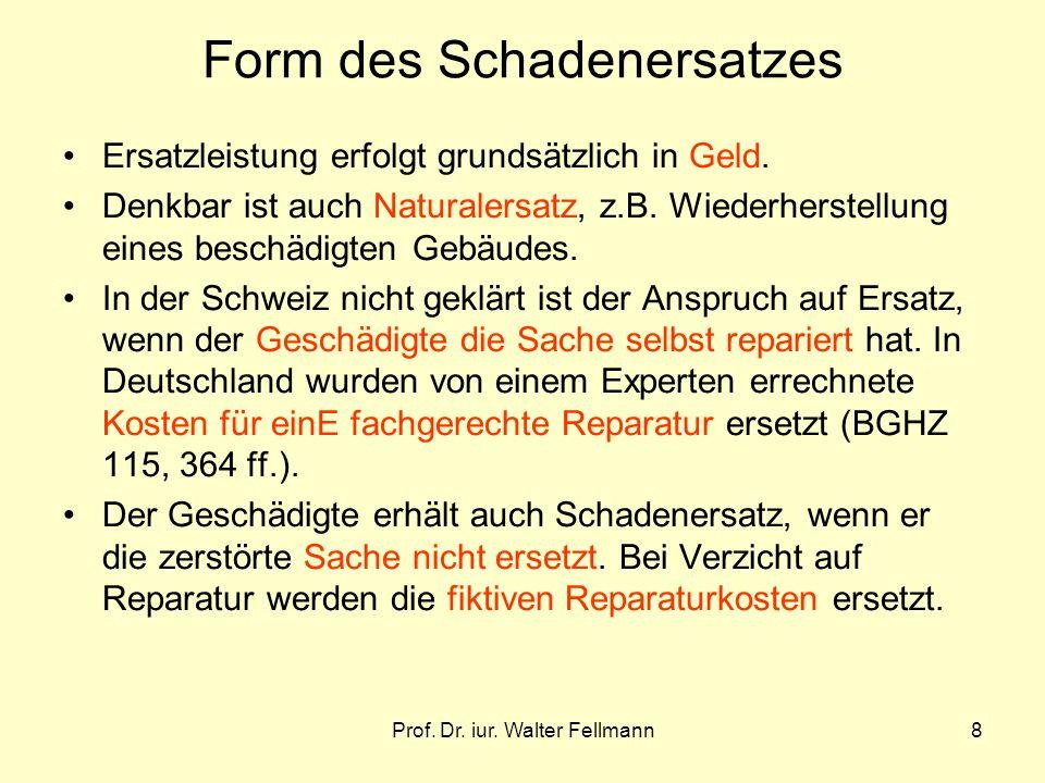 Prof. Dr. iur. Walter Fellmann8 Form des Schadenersatzes Ersatzleistung erfolgt grundsätzlich in Geld. Denkbar ist auch Naturalersatz, z.B. Wiederhers