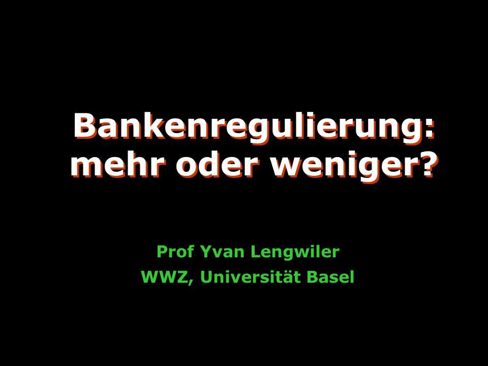 Bankenregulierung: mehr oder weniger? Prof Yvan Lengwiler WWZ, Universität Basel Bankenregulierung: mehr oder weniger?