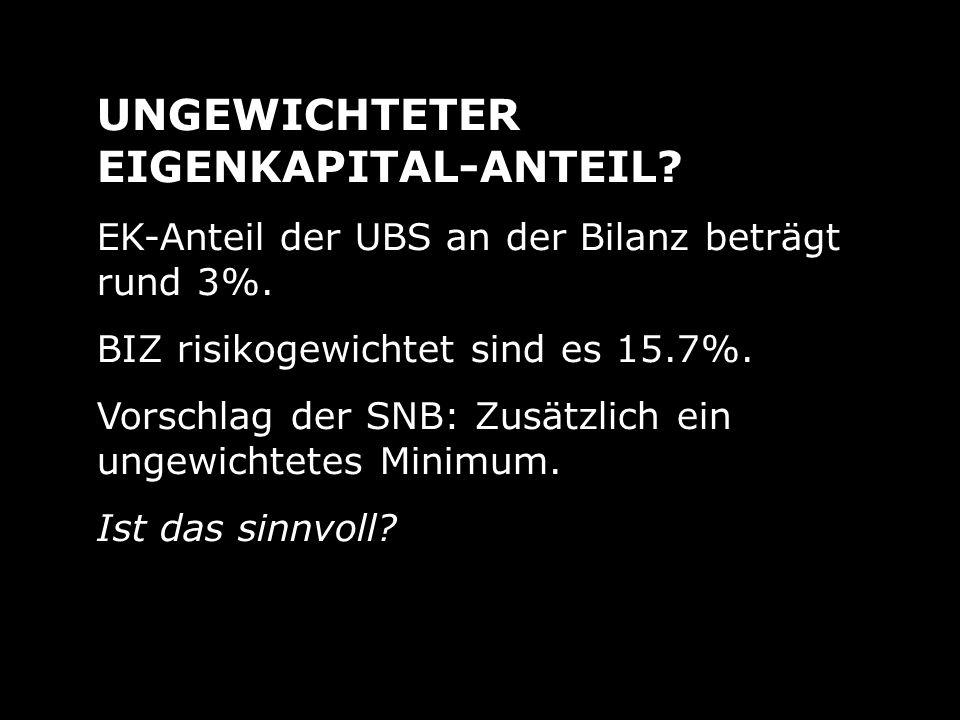 UNGEWICHTETER EIGENKAPITAL-ANTEIL? EK-Anteil der UBS an der Bilanz beträgt rund 3%. BIZ risikogewichtet sind es 15.7%. Vorschlag der SNB: Zusätzlich e