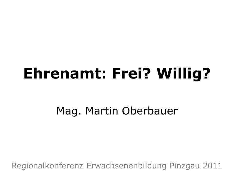 Ehrenamt: Frei? Willig? Mag. Martin Oberbauer Regionalkonferenz Erwachsenenbildung Pinzgau 2011