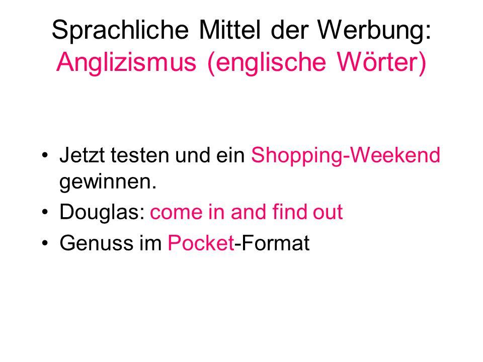 Sprachliche Mittel der Werbung: Anglizismus (englische Wörter) Jetzt testen und ein Shopping-Weekend gewinnen. Douglas: come in and find out Genuss im