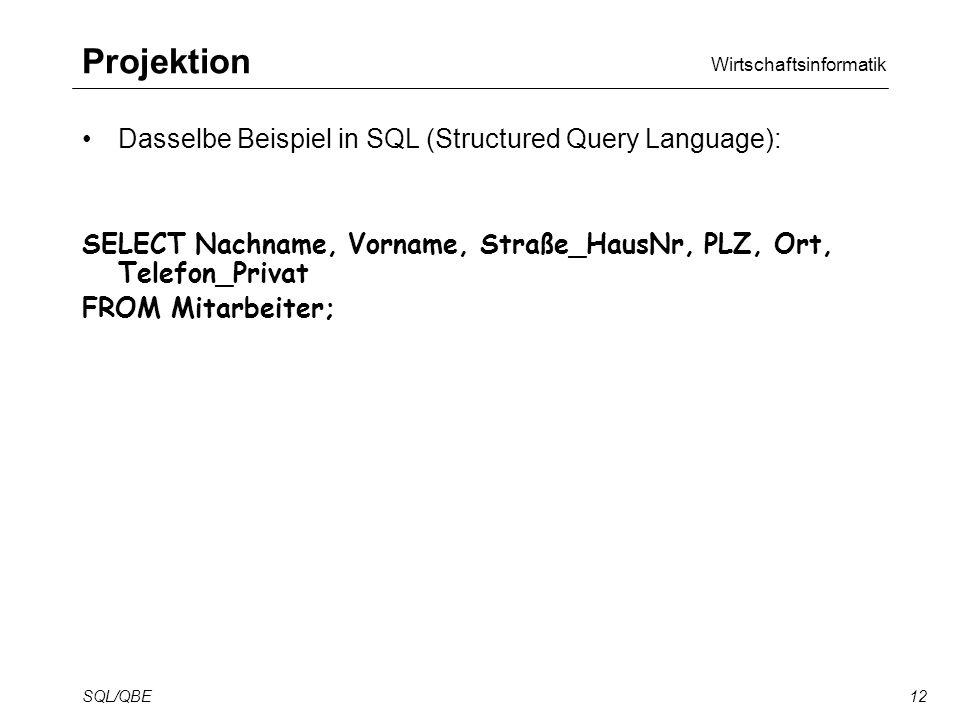 Wirtschaftsinformatik SQL/QBE12 Projektion Dasselbe Beispiel in SQL (Structured Query Language): SELECT Nachname, Vorname, Straße_HausNr, PLZ, Ort, Telefon_Privat FROM Mitarbeiter;