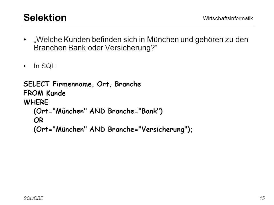 Wirtschaftsinformatik SQL/QBE15 Selektion Welche Kunden befinden sich in München und gehören zu den Branchen Bank oder Versicherung.