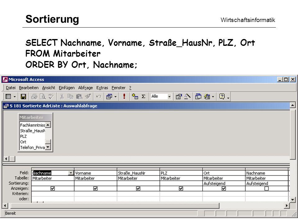 Wirtschaftsinformatik SQL/QBE18 Sortierung SELECT Nachname, Vorname, Straße_HausNr, PLZ, Ort FROM Mitarbeiter ORDER BY Ort, Nachname;