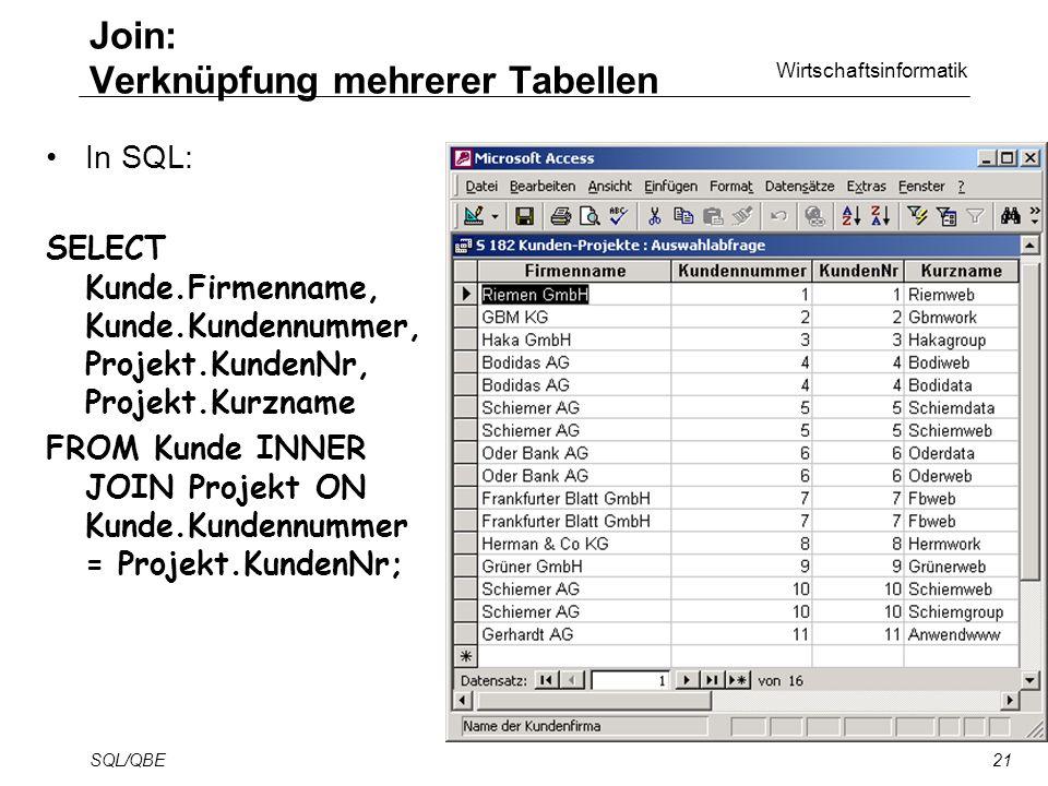 Wirtschaftsinformatik SQL/QBE21 In SQL: SELECT Kunde.Firmenname, Kunde.Kundennummer, Projekt.KundenNr, Projekt.Kurzname FROM Kunde INNER JOIN Projekt ON Kunde.Kundennummer = Projekt.KundenNr; Join: Verknüpfung mehrerer Tabellen