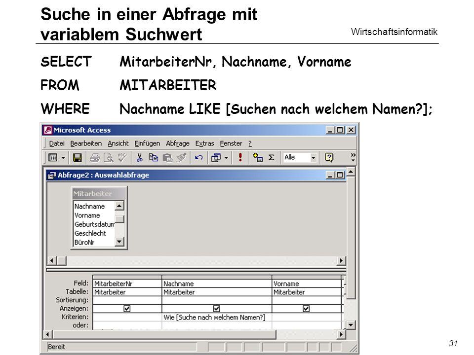 Wirtschaftsinformatik SQL/QBE31 Suche in einer Abfrage mit variablem Suchwert SELECT MitarbeiterNr, Nachname, Vorname FROM MITARBEITER WHERE Nachname LIKE [Suchen nach welchem Namen ];