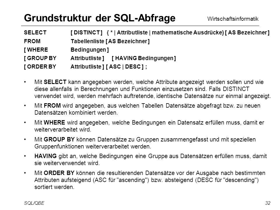 Wirtschaftsinformatik SQL/QBE32 Grundstruktur der SQL-Abfrage SELECT [ DISTINCT ] { * | Attributliste | mathematische Ausdrücke} [ AS Bezeichner ] FROM Tabellenliste [ AS Bezeichner ] [ WHERE Bedingungen ] [ GROUP BY Attributliste ] [ HAVING Bedingungen ] [ ORDER BY Attributliste ] [ ASC | DESC ] ; Mit SELECT kann angegeben werden, welche Attribute angezeigt werden sollen und wie diese allenfalls in Berechnungen und Funktionen einzusetzen sind.