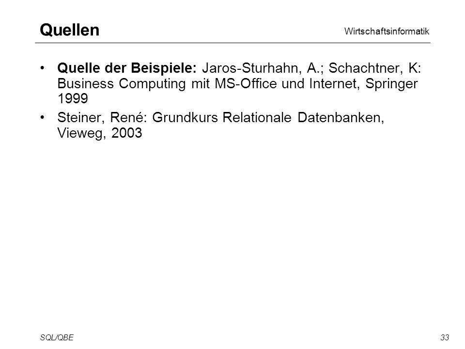 Wirtschaftsinformatik SQL/QBE33 Quellen Quelle der Beispiele: Jaros-Sturhahn, A.; Schachtner, K: Business Computing mit MS-Office und Internet, Springer 1999 Steiner, René: Grundkurs Relationale Datenbanken, Vieweg, 2003