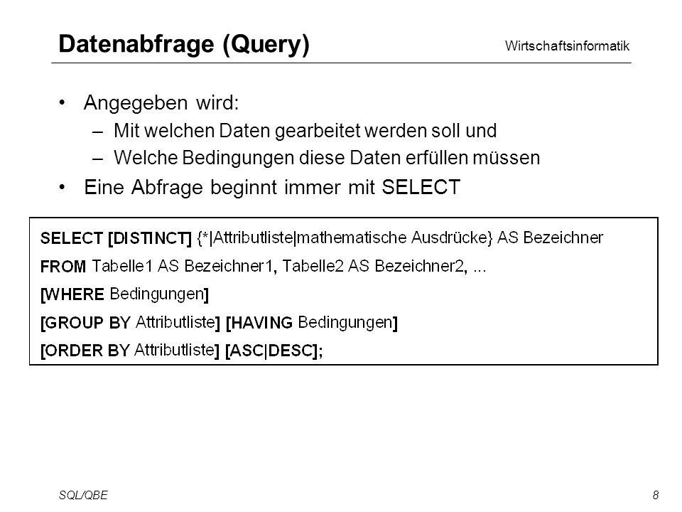 Wirtschaftsinformatik SQL/QBE8 Datenabfrage (Query) Angegeben wird: –Mit welchen Daten gearbeitet werden soll und –Welche Bedingungen diese Daten erfüllen müssen Eine Abfrage beginnt immer mit SELECT