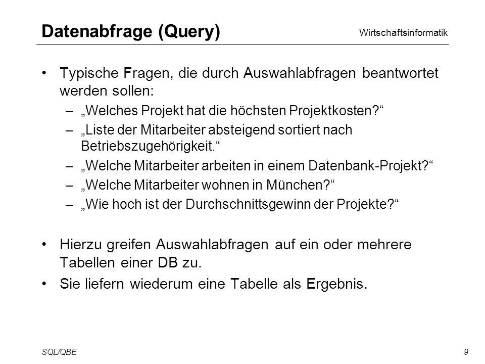 Wirtschaftsinformatik SQL/QBE9 Datenabfrage (Query) Typische Fragen, die durch Auswahlabfragen beantwortet werden sollen: –Welches Projekt hat die höchsten Projektkosten.