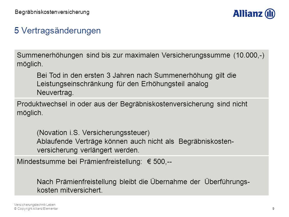 10 Versicherungstechnik Leben © Copyright Allianz Elementar 6 Zuwachsklausel Begräbniskostenversicherung Erhöhung der Prämie: VPI – mindestens 4% letzte Erhöhung: mit Ende der Prämienzahlung Mit der Zuwachsklausel kann die VS auch über EUR 10.000,- steigen.