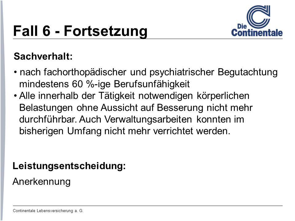 Continentale Lebensversicherung a. G. Fall 6 - Fortsetzung Sachverhalt: nach fachorthopädischer und psychiatrischer Begutachtung mindestens 60 %-ige B