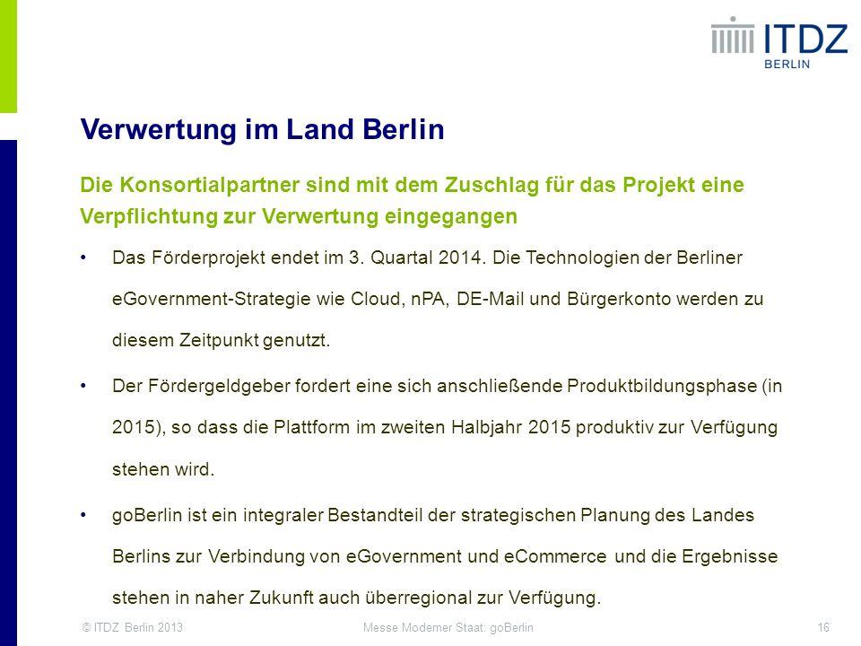 © ITDZ Berlin 201316Messe Moderner Staat: goBerlin Verwertung im Land Berlin Die Konsortialpartner sind mit dem Zuschlag für das Projekt eine Verpflic