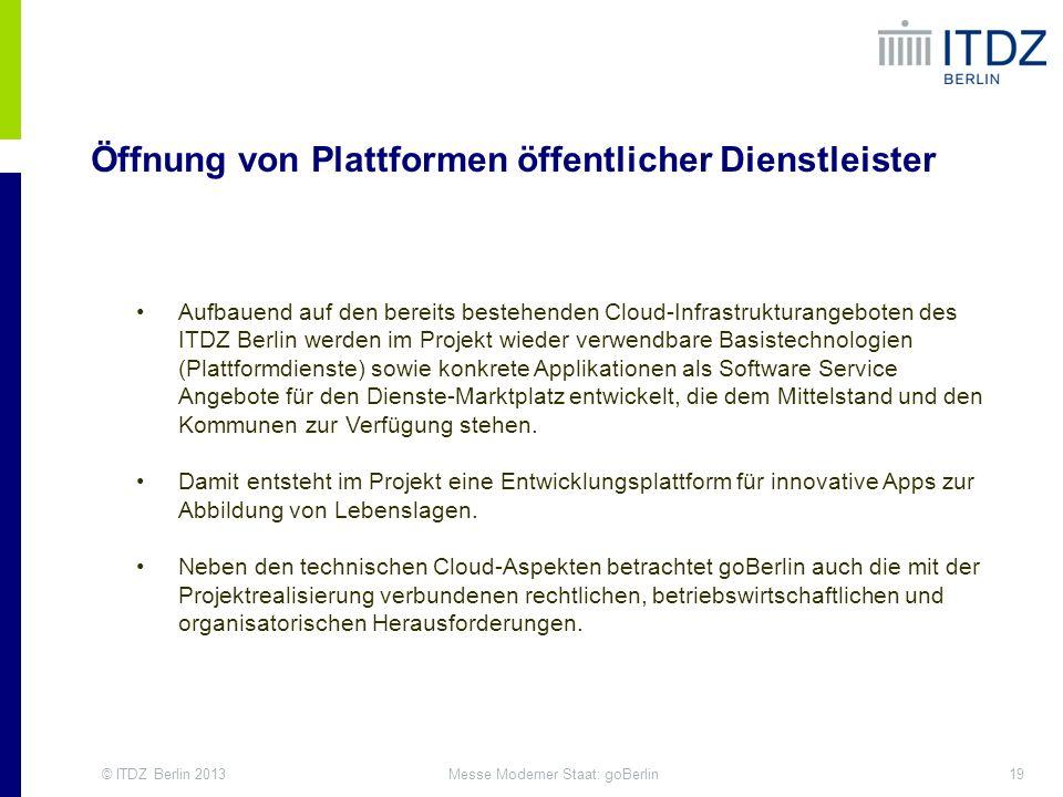 © ITDZ Berlin 201319Messe Moderner Staat: goBerlin Öffnung von Plattformen öffentlicher Dienstleister Aufbauend auf den bereits bestehenden Cloud-Infr