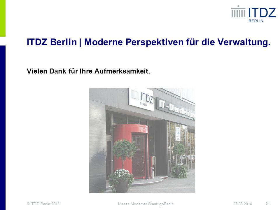 © ITDZ Berlin 201321Messe Moderner Staat: goBerlin03.03.2014 ITDZ Berlin | Moderne Perspektiven für die Verwaltung. Vielen Dank für Ihre Aufmerksamkei