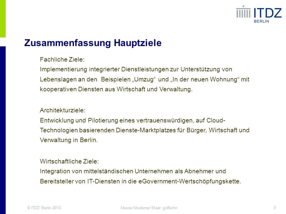 © ITDZ Berlin 201314Messe Moderner Staat: goBerlin Wirtschaftliche Ziele eGovernment Competence Center Integration von mittelständischen Unternehmen als Abnehmer und Bereitsteller von IT-Diensten in die eGovernment-Wertschöpfungskette