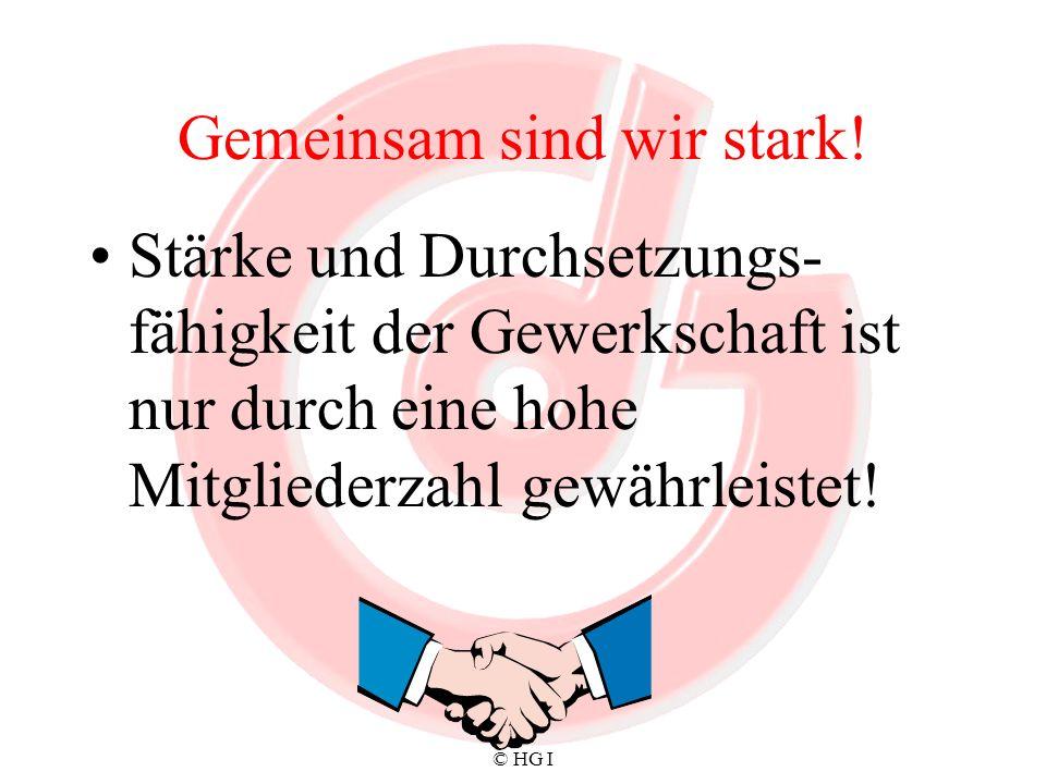 © HG I Gemeinsam sind wir stark! Stärke und Durchsetzungs- fähigkeit der Gewerkschaft ist nur durch eine hohe Mitgliederzahl gewährleistet!