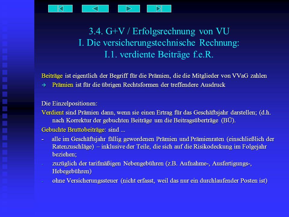 3.4. G+V / Erfolgsrechnung von VU I. Die versicherungstechnische Rechnung: I.1. verdiente Beiträge f.e.R. Beiträge ist eigentlich der Begriff für die