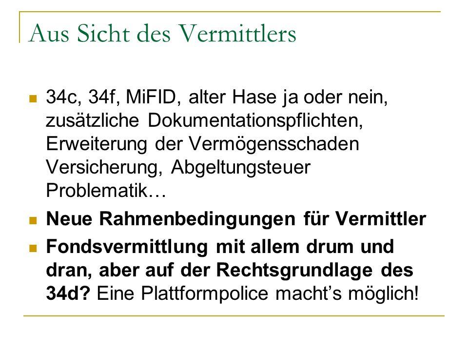 Aus Sicht des Vermittlers 34c, 34f, MiFID, alter Hase ja oder nein, zusätzliche Dokumentationspflichten, Erweiterung der Vermögensschaden Versicherung, Abgeltungsteuer Problematik… Neue Rahmenbedingungen für Vermittler Fondsvermittlung mit allem drum und dran, aber auf der Rechtsgrundlage des 34d.