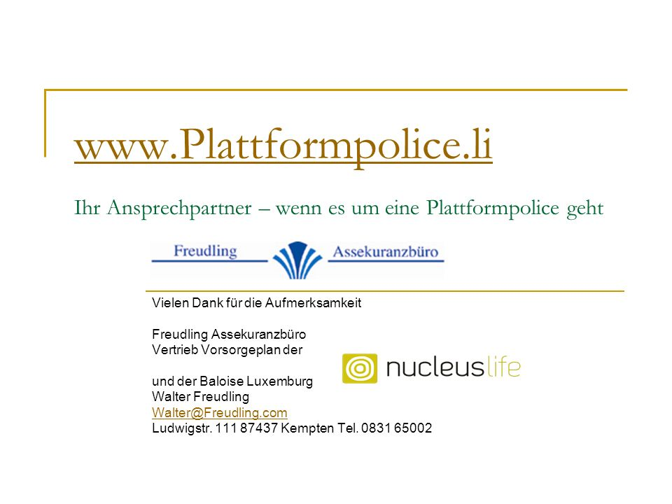 www.Plattformpolice.li www.Plattformpolice.li Ihr Ansprechpartner – wenn es um eine Plattformpolice geht Vielen Dank für die Aufmerksamkeit Freudling Assekuranzbüro Vertrieb Vorsorgeplan der und der Baloise Luxemburg Walter Freudling Walter@Freudling.com Ludwigstr.