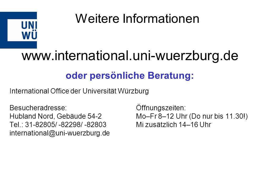 www.international.uni-wuerzburg.de oder persönliche Beratung: International Office der Universität Würzburg Besucheradresse: Öffnungszeiten: Hubland Nord, Gebäude 54-2Mo–Fr 8–12 Uhr (Do nur bis 11.30!) Tel.: 31-82805/ -82298/ -82803 Mi zusätzlich 14–16 Uhr international@uni-wuerzburg.de Weitere Informationen