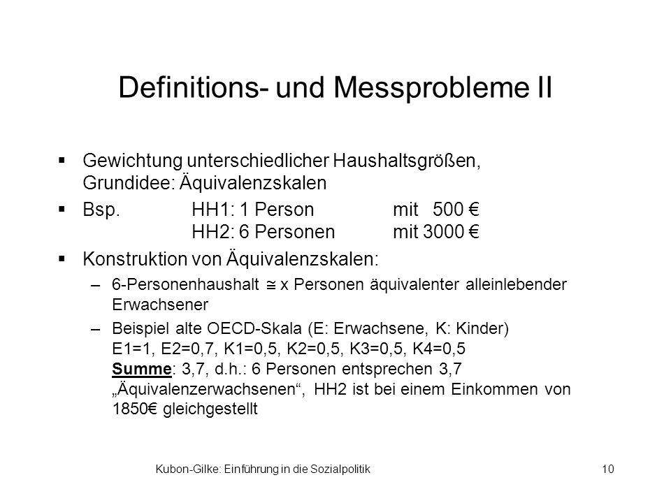 Kubon-Gilke: Einführung in die Sozialpolitik10 Definitions- und Messprobleme II Gewichtung unterschiedlicher Haushaltsgrößen, Grundidee: Äquivalenzskalen Bsp.HH1: 1 Personmit 500 HH2: 6 Personenmit 3000 Konstruktion von Äquivalenzskalen: –6-Personenhaushalt x Personen äquivalenter alleinlebender Erwachsener –Beispiel alte OECD-Skala (E: Erwachsene, K: Kinder) E1=1, E2=0,7, K1=0,5, K2=0,5, K3=0,5, K4=0,5 Summe: 3,7, d.h.: 6 Personen entsprechen 3,7 Äquivalenzerwachsenen, HH2 ist bei einem Einkommen von 1850 gleichgestellt