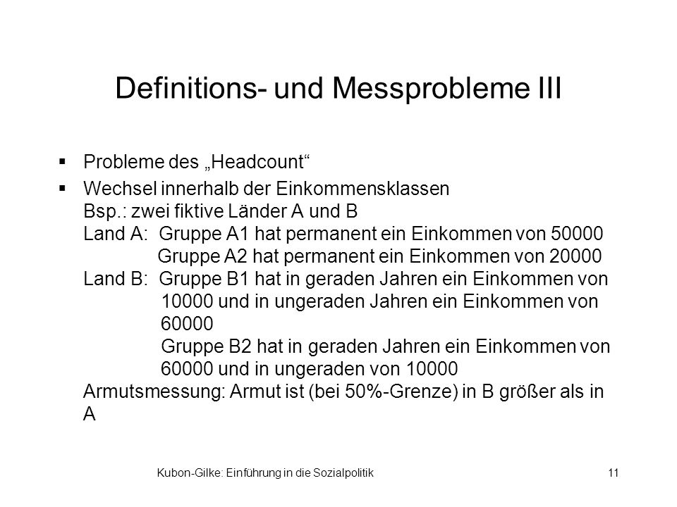 Kubon-Gilke: Einführung in die Sozialpolitik11 Definitions- und Messprobleme III Probleme des Headcount Wechsel innerhalb der Einkommensklassen Bsp.: