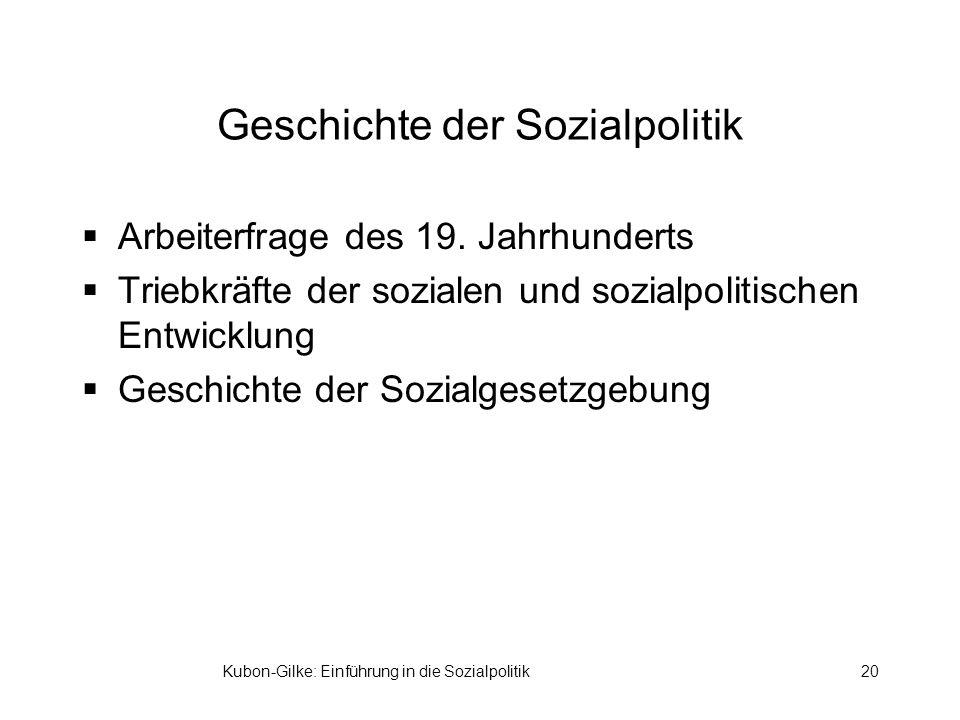 Kubon-Gilke: Einführung in die Sozialpolitik20 Geschichte der Sozialpolitik Arbeiterfrage des 19. Jahrhunderts Triebkräfte der sozialen und sozialpoli