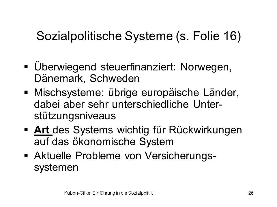 Kubon-Gilke: Einführung in die Sozialpolitik26 Sozialpolitische Systeme (s. Folie 16) Überwiegend steuerfinanziert: Norwegen, Dänemark, Schweden Misch