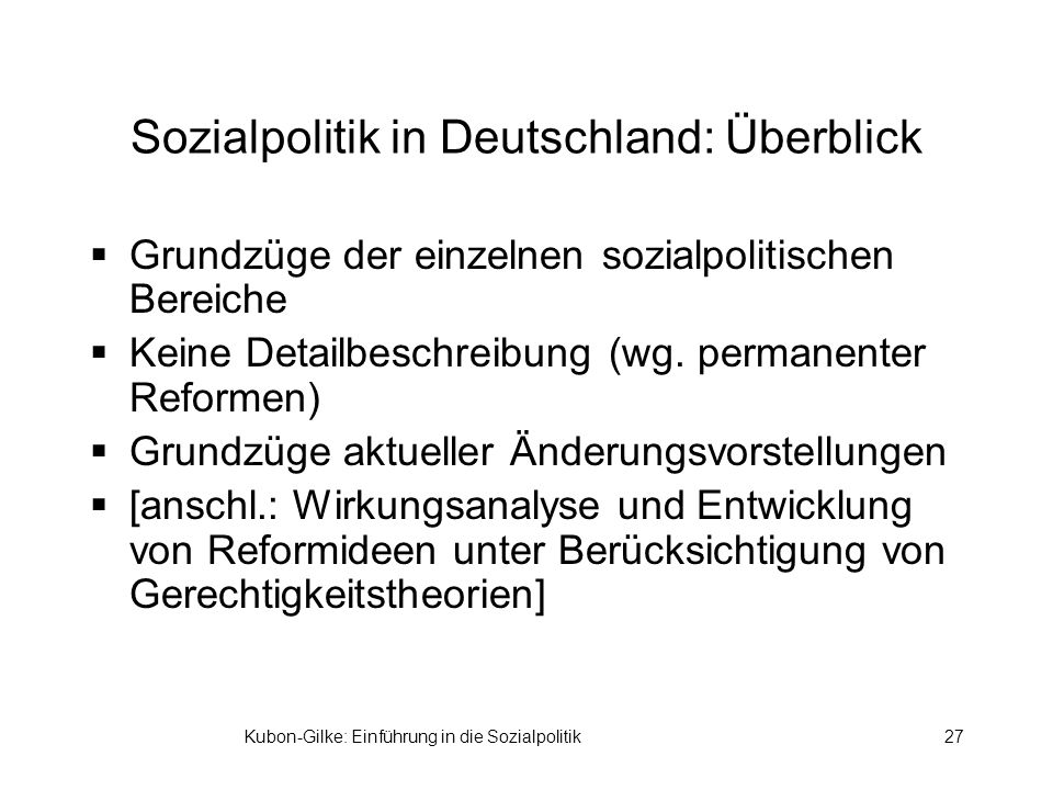 Kubon-Gilke: Einführung in die Sozialpolitik27 Sozialpolitik in Deutschland: Überblick Grundzüge der einzelnen sozialpolitischen Bereiche Keine Detailbeschreibung (wg.