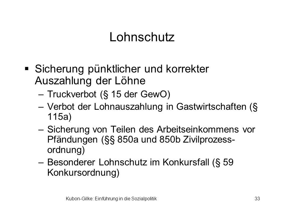 Kubon-Gilke: Einführung in die Sozialpolitik33 Lohnschutz Sicherung pünktlicher und korrekter Auszahlung der Löhne –Truckverbot (§ 15 der GewO) –Verbo