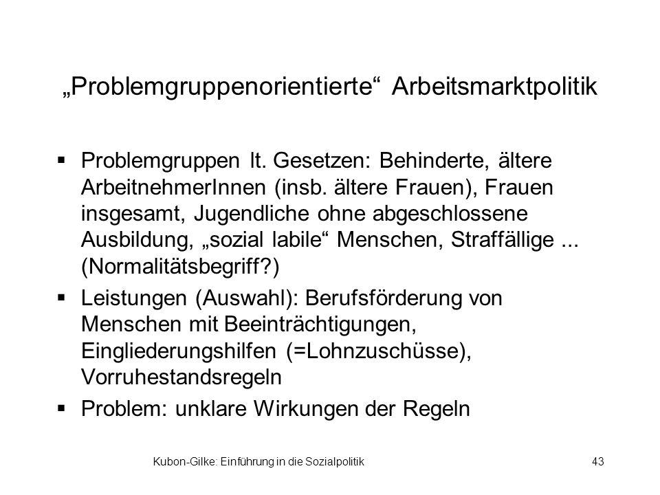 Kubon-Gilke: Einführung in die Sozialpolitik43 Problemgruppenorientierte Arbeitsmarktpolitik Problemgruppen lt. Gesetzen: Behinderte, ältere Arbeitneh