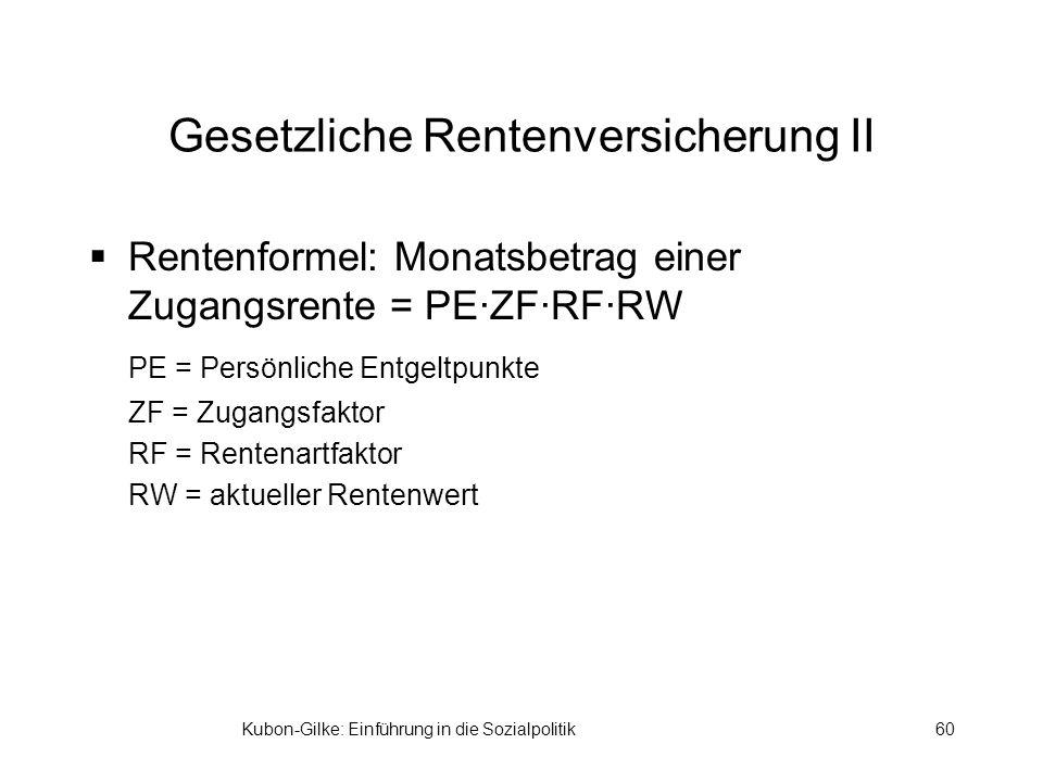Kubon-Gilke: Einführung in die Sozialpolitik60 Gesetzliche Rentenversicherung II Rentenformel: Monatsbetrag einer Zugangsrente = PE·ZF·RF·RW PE = Persönliche Entgeltpunkte ZF = Zugangsfaktor RF = Rentenartfaktor RW = aktueller Rentenwert