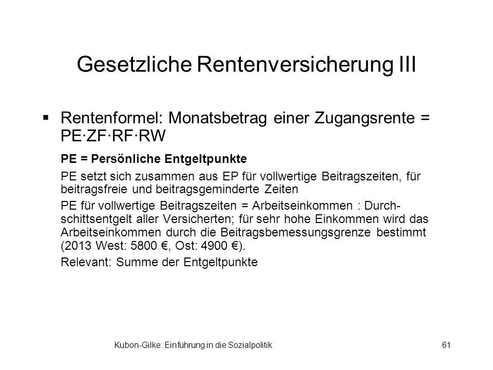 Kubon-Gilke: Einführung in die Sozialpolitik61 Gesetzliche Rentenversicherung III Rentenformel: Monatsbetrag einer Zugangsrente = PE·ZF·RF·RW PE = Per