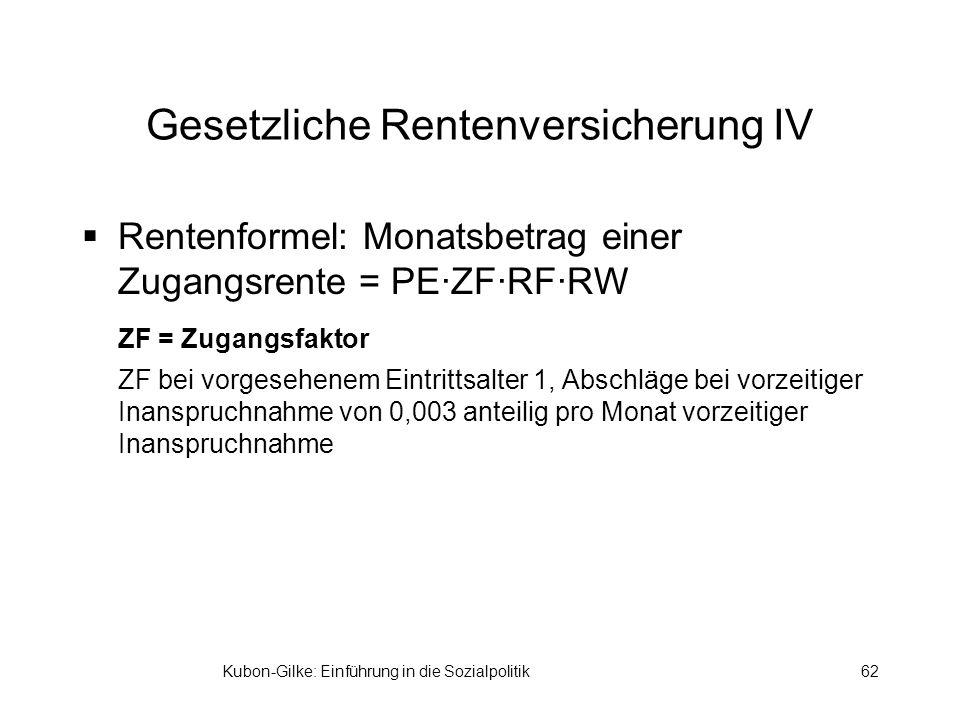 Kubon-Gilke: Einführung in die Sozialpolitik62 Gesetzliche Rentenversicherung IV Rentenformel: Monatsbetrag einer Zugangsrente = PE·ZF·RF·RW ZF = Zuga