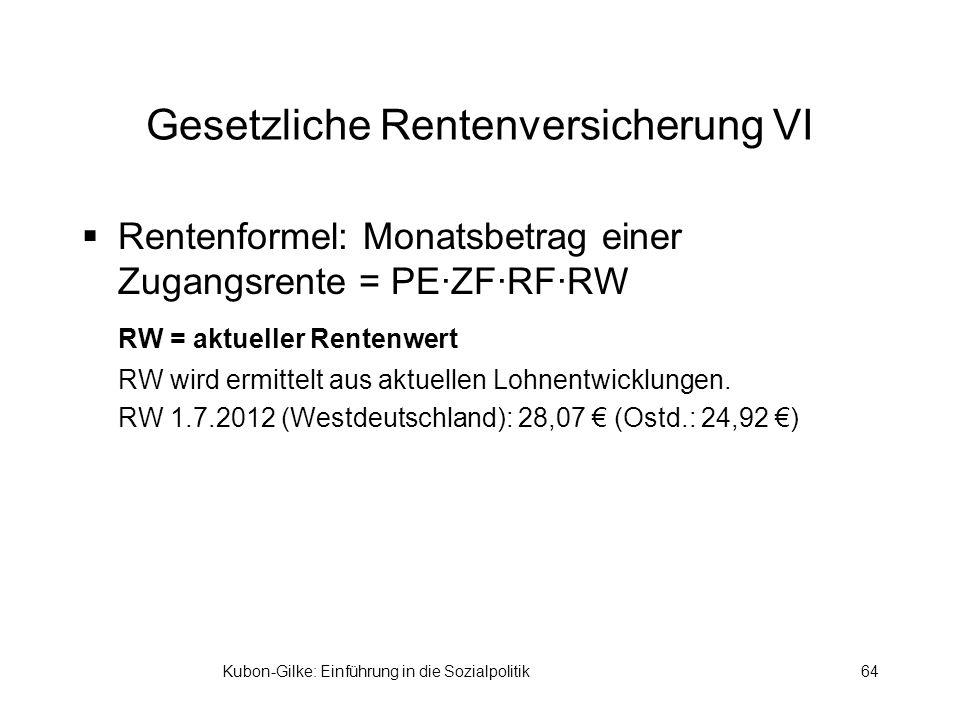 Kubon-Gilke: Einführung in die Sozialpolitik64 Gesetzliche Rentenversicherung VI Rentenformel: Monatsbetrag einer Zugangsrente = PE·ZF·RF·RW RW = aktueller Rentenwert RW wird ermittelt aus aktuellen Lohnentwicklungen.